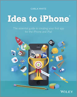 Idea to iPhone. The essential guide to creating your first app for the iPhone and iPad