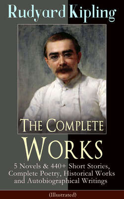 The Complete Works of Rudyard Kipling: 5 Novels & 440+ Short Stories, Complete Poetry, Historical Works and Autobiographical Writings (Illustrated)