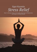 Stress Relief. How to Manage Stress in Everyday Life, Prevent Depression and Improve Mental Health