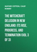 The Witchcraft Delusion in New England: Its Rise, Progress, and Termination (Vol 3 of 3)