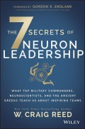 The 7 Secrets of Neuron Leadership. What Top Military Commanders, Neuroscientists, and the Ancient Greeks Teach Us about Inspiring Teams