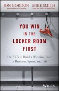 You Win in the Locker Room First. The 7 C's to Build a Winning Team in Business, Sports, and Life