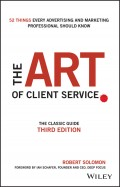 The Art of Client Service. The Classic Guide, Updated for Today's Marketers and Advertisers