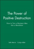 The Power of Positive Destruction. How to Turn a Business Idea Into a Revolution