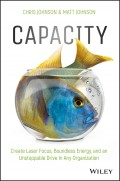 Capacity. Create Laser Focus, Boundless Energy, and an Unstoppable Drive In Any Organization