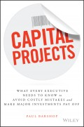 Capital Projects. What Every Executive Needs to Know to Avoid Costly Mistakes and Make Major Investments Pay Off