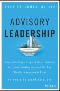 Advisory Leadership. Using the Seven Steps of Heart Culture to Create Lasting Success for Any Wealth Management Firm