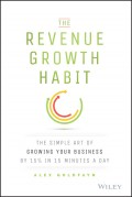 The Revenue Growth Habit. The Simple Art of Growing Your Business by 15% in 15 Minutes Per Day
