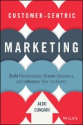 Customer-Centric Marketing. Build Relationships, Create Advocates, and Influence Your Customers