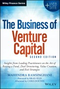 The Business of Venture Capital. Insights from Leading Practitioners on the Art of Raising a Fund, Deal Structuring, Value Creation, and Exit Strategies
