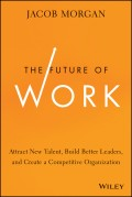 The Future of Work. Attract New Talent, Build Better Leaders, and Create a Competitive Organization