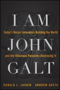 I Am John Galt. Today's Heroic Innovators Building the World and the Villainous Parasites Destroying It
