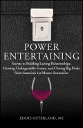 Power Entertaining. Secrets to Building Lasting Relationships, Hosting Unforgettable Events, and Closing Big Deals from America's 1st Master Sommelier