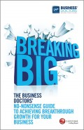 Breaking Big. The Business Doctors' No-nonsense Guide to Achieving Breakthrough Growth for Your Business