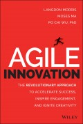 Agile Innovation. The Revolutionary Approach to Accelerate Success, Inspire Engagement, and Ignite Creativity