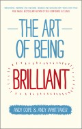 The Art of Being Brilliant. Transform Your Life by Doing What Works For You