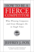 How to Be a Fierce Competitor. What Winning Companies and Great Managers Do in Tough Times