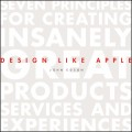 Design Like Apple. Seven Principles For Creating Insanely Great Products, Services, and Experiences