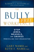 The Bully-Free Workplace. Stop Jerks, Weasels, and Snakes From Killing Your Organization