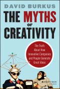 The Myths of Creativity. The Truth About How Innovative Companies and People Generate Great Ideas