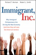 Immigrant, Inc. Why Immigrant Entrepreneurs Are Driving the New Economy (and how they will save the American worker)