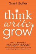 Think Write Grow. How to Become a Thought Leader and Build Your Business by Creating Exceptional Articles, Blogs, Speeches, Books and More