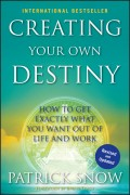 Creating Your Own Destiny. How to Get Exactly What You Want Out of Life and Work