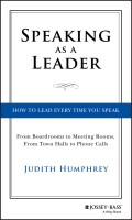 Speaking As a Leader. How to Lead Every Time You Speak...From Board Rooms to Meeting Rooms, From Town Halls to Phone Calls