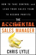The Accidental Sales Manager. How to Take Control and Lead Your Sales Team to Record Profits