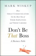 Don't Be That Boss. How Great Communicators Get the Most Out of Their Employees and Their Careers