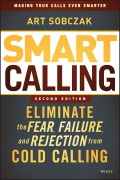 Smart Calling. Eliminate the Fear, Failure, and Rejection from Cold Calling
