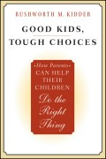 Good Kids, Tough Choices. How Parents Can Help Their Children Do the Right Thing