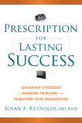 Prescription for Lasting Success. Leadership Strategies to Diagnose Problems and Transform Your Organization