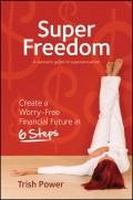 Super Freedom. Create a Worry-Free Financial Future in 6 Steps