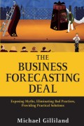 The Business Forecasting Deal. Exposing Myths, Eliminating Bad Practices, Providing Practical Solutions