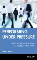 Performing Under Pressure. Gaining the Mental Edge in Business and Sport