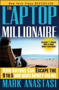 The Laptop Millionaire. How Anyone Can Escape the 9 to 5 and Make Money Online
