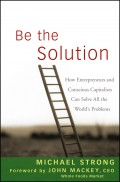 Be the Solution. How Entrepreneurs and Conscious Capitalists Can Solve All the World's Problems