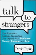 Talk to Strangers. How Everyday, Random Encounters Can Expand Your Business, Career, Income, and Life