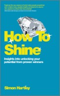 How To Shine. Insights into unlocking your potential from proven winners