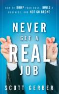 "Never Get a ""Real"" Job. How to Dump Your Boss, Build a Business and Not Go Broke"