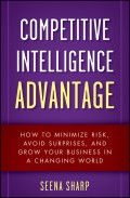 Competitive Intelligence Advantage. How to Minimize Risk, Avoid Surprises, and Grow Your Business in a Changing World