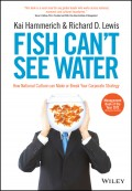 Fish Can't See Water. How National Culture Can Make or Break Your Corporate Strategy