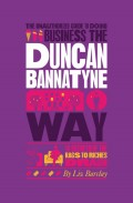 The Unauthorized Guide To Doing Business the Duncan Bannatyne Way. 10 Secrets of the Rags to Riches Dragon