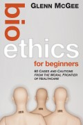 Bioethics for Beginners. 60 Cases and Cautions from the Moral Frontier of Healthcare