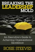 Breaking the Leadership Mold. An Executive's Guide to Achieving Organizational Excellence