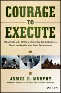 Courage to Execute. What Elite U.S. Military Units Can Teach Business About Leadership and Team Performance