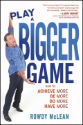 Play A Bigger Game!. Achieve More! Be More! Do More! Have More!