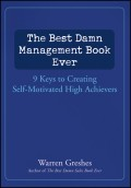 The Best Damn Management Book Ever. 9 Keys to Creating Self-Motivated High Achievers