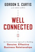 Well Connected. An Unconventional Approach to Building Genuine, Effective Business Relationships